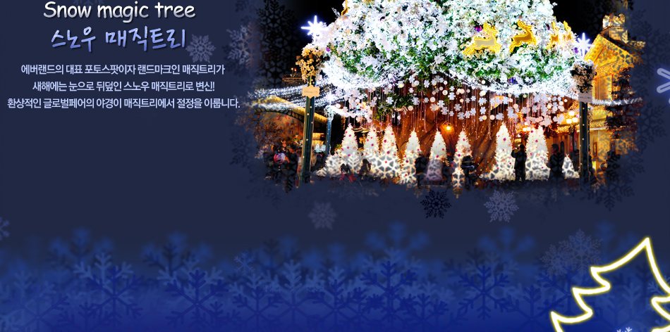 Snow magic tree 스노우 매직트리 에버랜드의 대표 포토스팟이자 랜드마크인 매직트리가  새해에는 눈으로 뒤덮인 스노우 매직트리로 변신!  환상적인 글로벌페어의 야경이 매직트리에서 절정을 이룹니다.