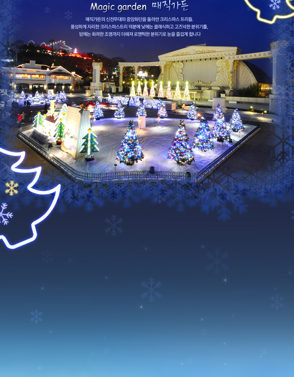 Magic garden 매직가든 매직가든의 신전무대와 중앙화단을 둘러싼 크리스마스 트리들.  풍성하게 자리한 크리스마스트리 덕분에 낮에는 클래식하고 고즈넉한 분위기를,  밤에는 화려한 조명까지 더해져 로맨틱한 분위기로 눈을 즐겁게 합니다
